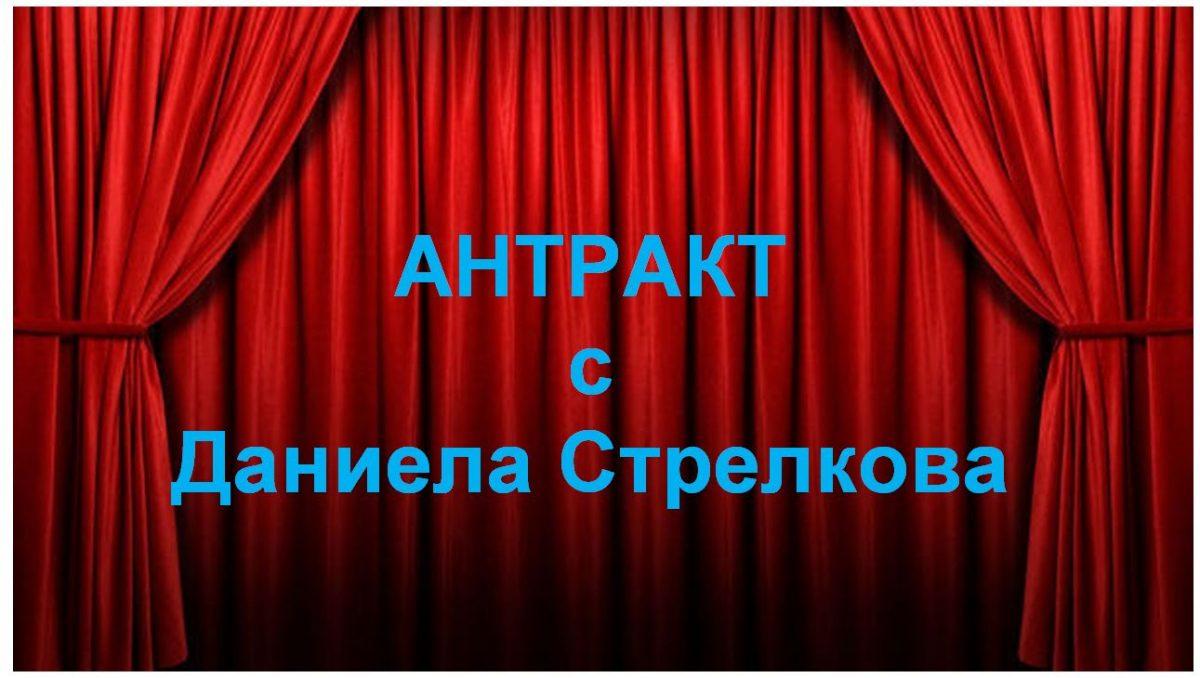 АНТРАКТ с Даниела Стрелкова
